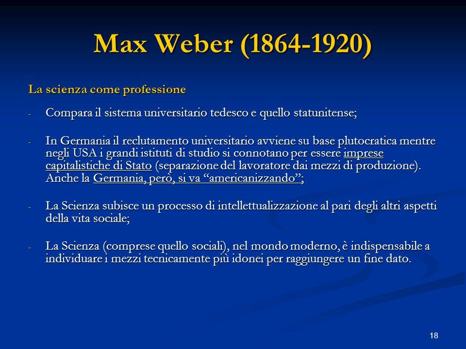 18 Max Weber (1864-1920) La scienza come professione - Compara il sistema universitario tedesco e quello statunitense; - In Germania il reclutamento u