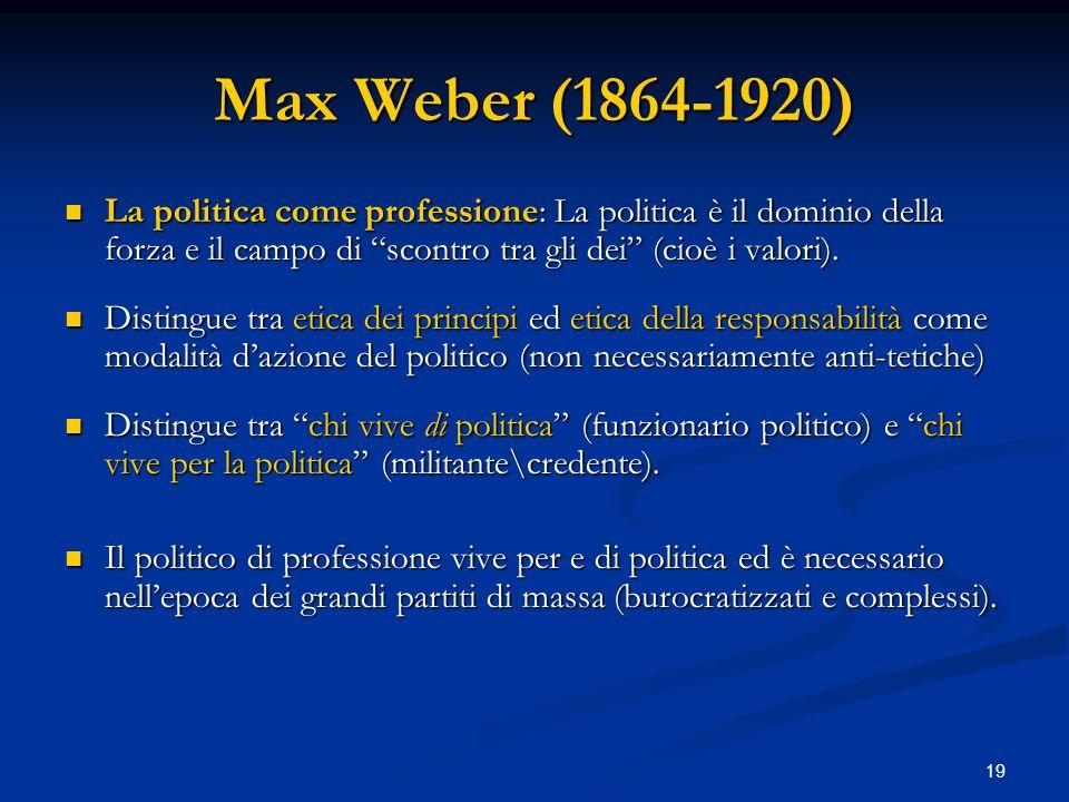 19 Max Weber (1864-1920) La politica come professione: La politica è il dominio della forza e il campo di scontro tra gli dei (cioè i valori). La poli