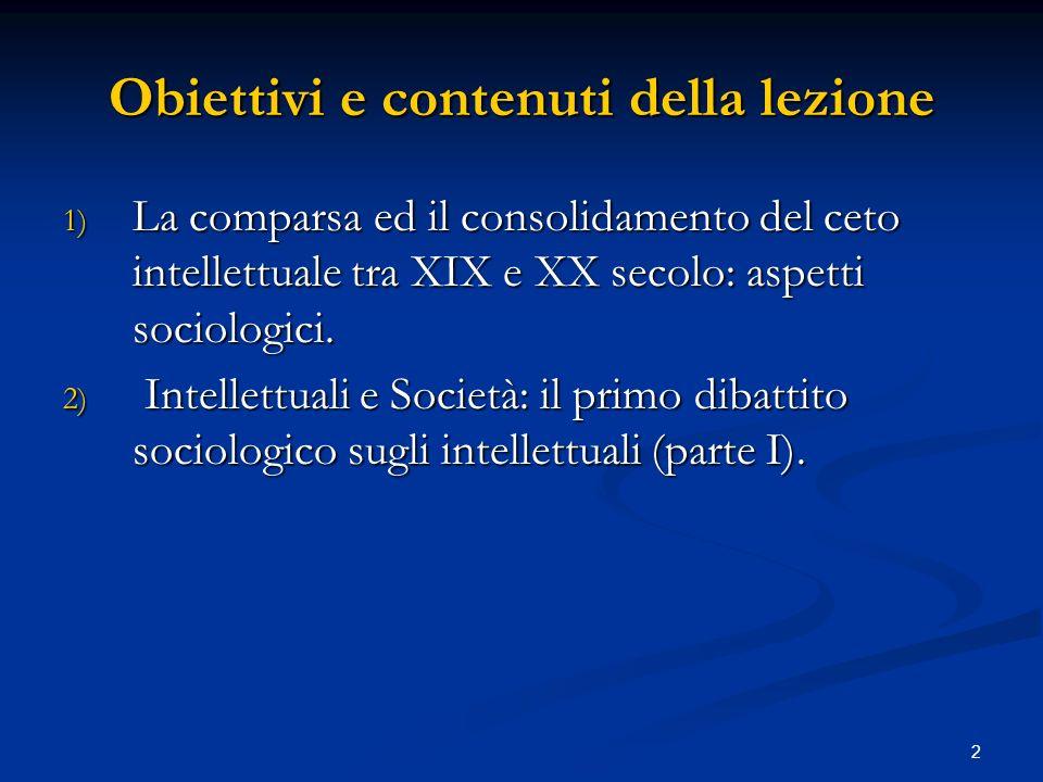 2 Obiettivi e contenuti della lezione 1) La comparsa ed il consolidamento del ceto intellettuale tra XIX e XX secolo: aspetti sociologici. 2) Intellet