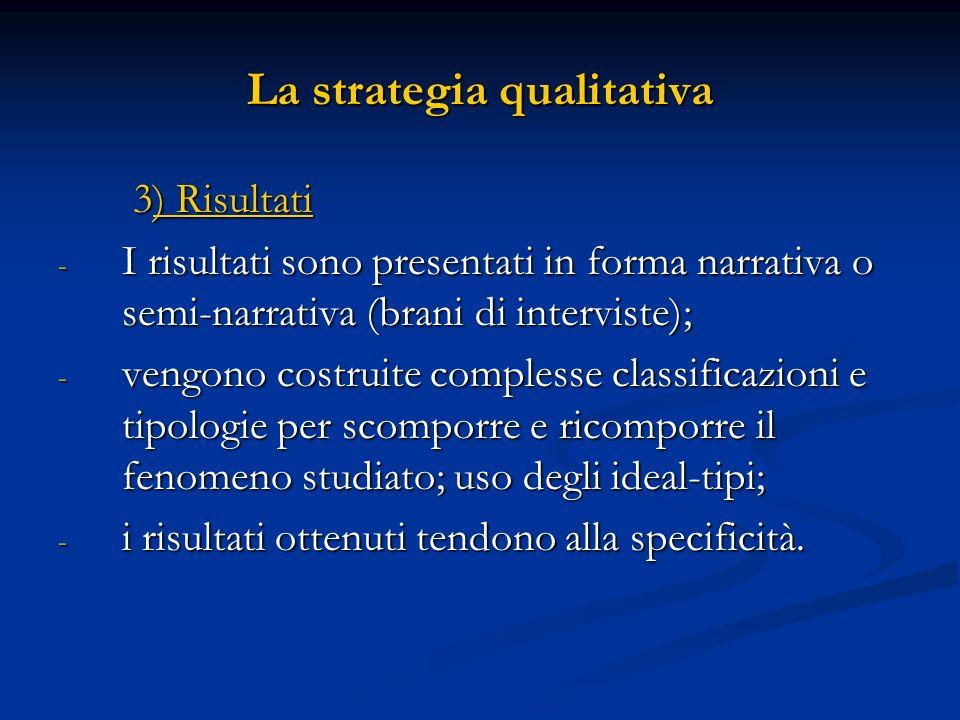 La strategia qualitativa 3) Risultati 3) Risultati - I risultati sono presentati in forma narrativa o semi-narrativa (brani di interviste); - vengono