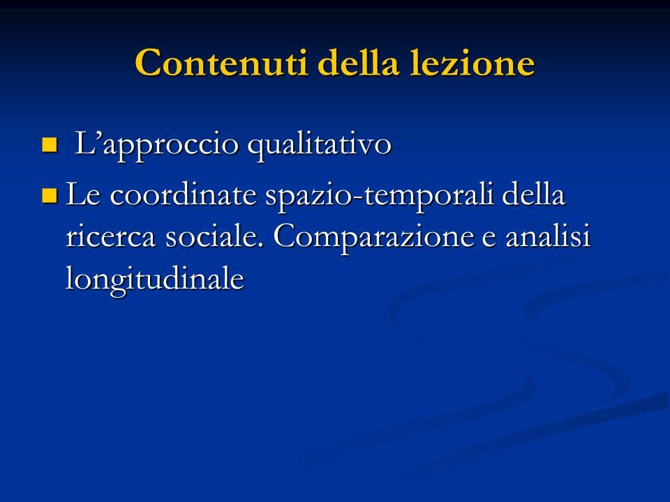 Contenuti della lezione Lapproccio qualitativo Lapproccio qualitativo Le coordinate spazio-temporali della ricerca sociale. Comparazione e analisi lon