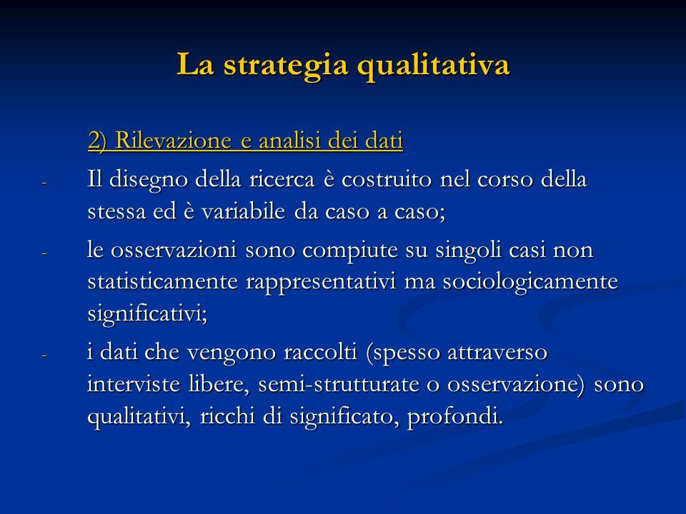 La strategia qualitativa 2) Rilevazione e analisi dei dati 2) Rilevazione e analisi dei dati - Il disegno della ricerca è costruito nel corso della st