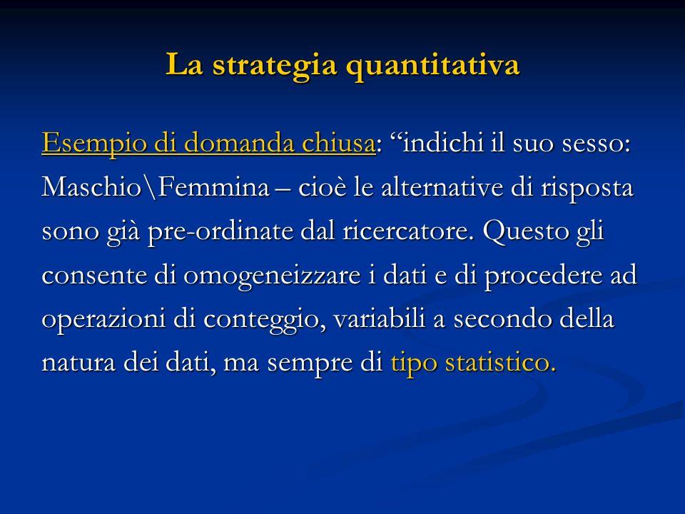 La strategia quantitativa Esempio di domanda chiusa: indichi il suo sesso: Maschio\Femmina – cioè le alternative di risposta sono già pre-ordinate dal
