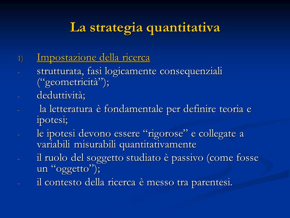 La strategia quantitativa 1) Impostazione della ricerca - strutturata, fasi logicamente consequenziali (geometricità); - deduttività; - la letteratura