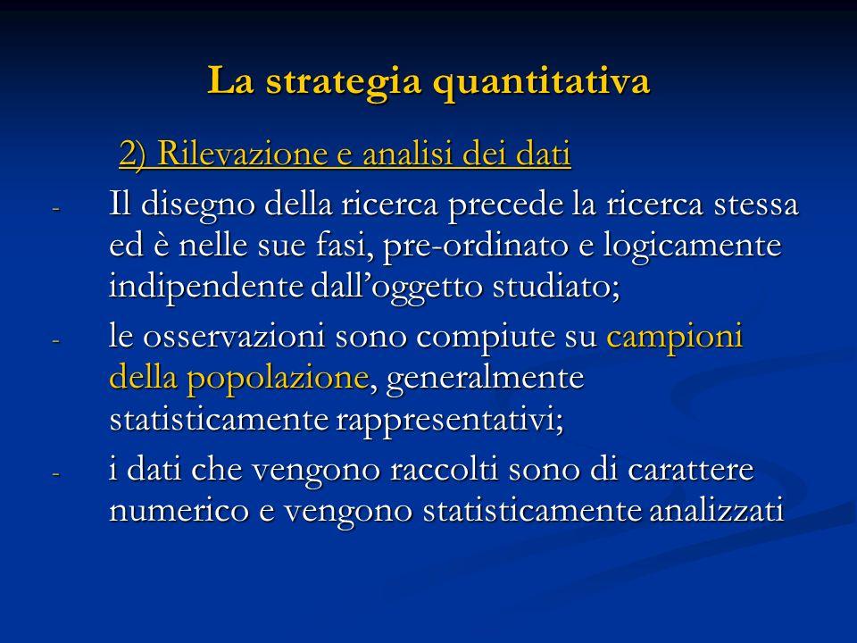 La strategia quantitativa 3) Risultati 3) Risultati - I risultati sono presentati con tabelle o grafici; - essi servono a validare, ampliare o confutare un modello teorico-ipotetico che è alla base della ricerca ; - i risultati ottenuti tendono alla generalizzabilità.