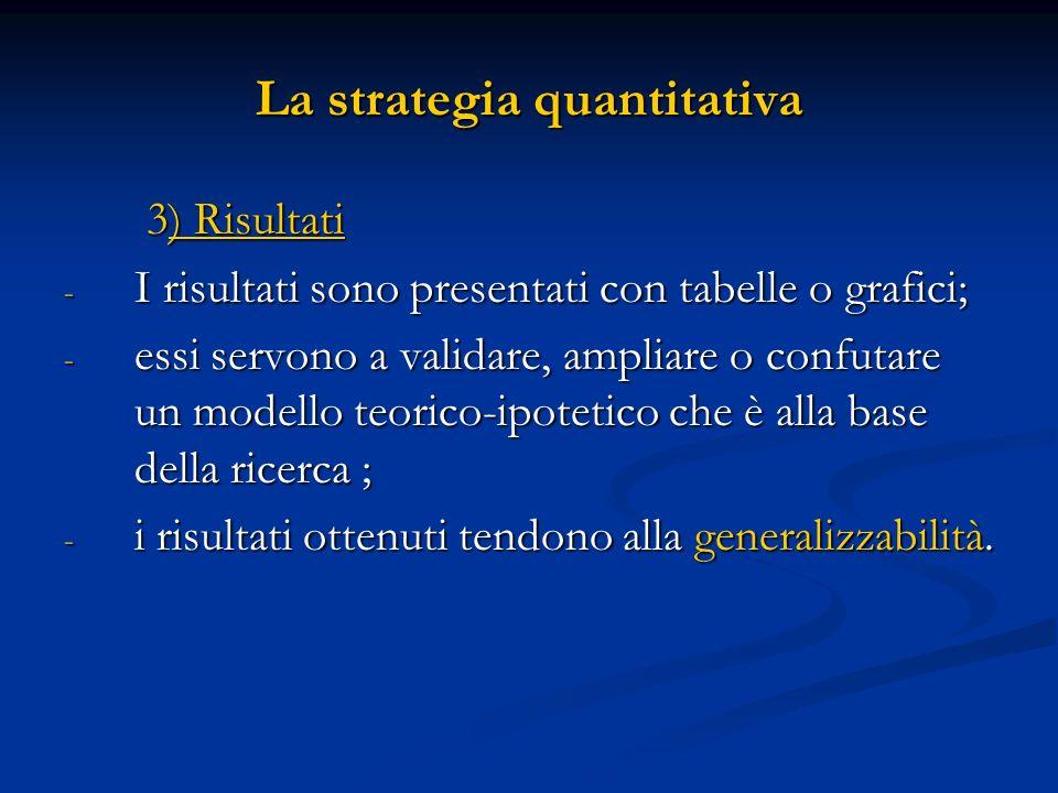 La strategia quantitativa 3) Risultati 3) Risultati - I risultati sono presentati con tabelle o grafici; - essi servono a validare, ampliare o confuta