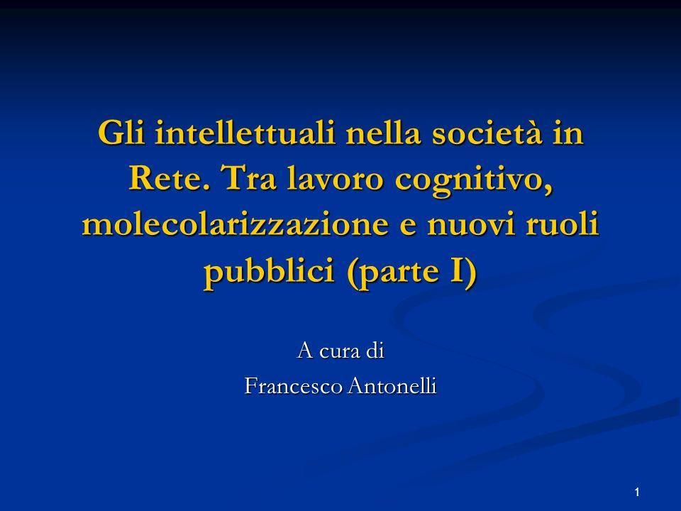 1 Gli intellettuali nella società in Rete. Tra lavoro cognitivo, molecolarizzazione e nuovi ruoli pubblici (parte I) A cura di Francesco Antonelli