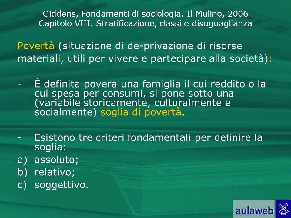 Giddens, Fondamenti di sociologia, Il Mulino, 2006 Capitolo VIII. Stratificazione, classi e disuguaglianza Povertà (situazione di de-privazione di ris