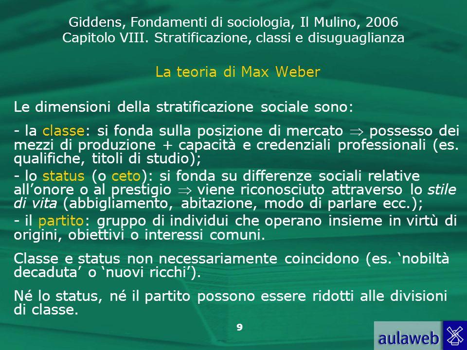 Giddens, Fondamenti di sociologia, Il Mulino, 2006 Capitolo VIII. Stratificazione, classi e disuguaglianza 9 La teoria di Max Weber Le dimensioni dell