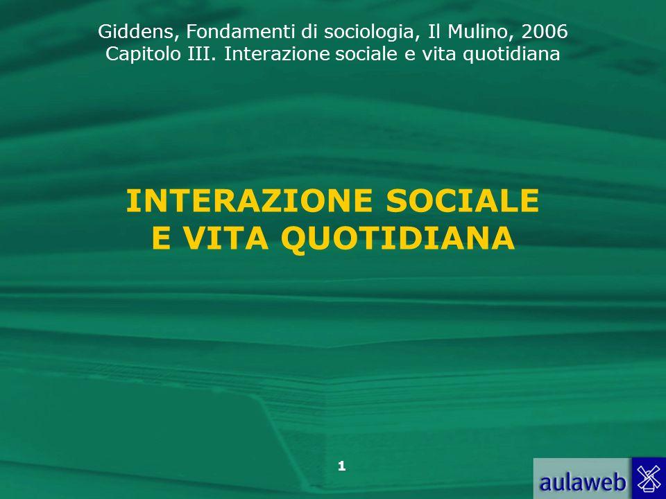 Giddens, Fondamenti di sociologia, Il Mulino, 2006 Capitolo III. Interazione sociale e vita quotidiana 1 INTERAZIONE SOCIALE E VITA QUOTIDIANA