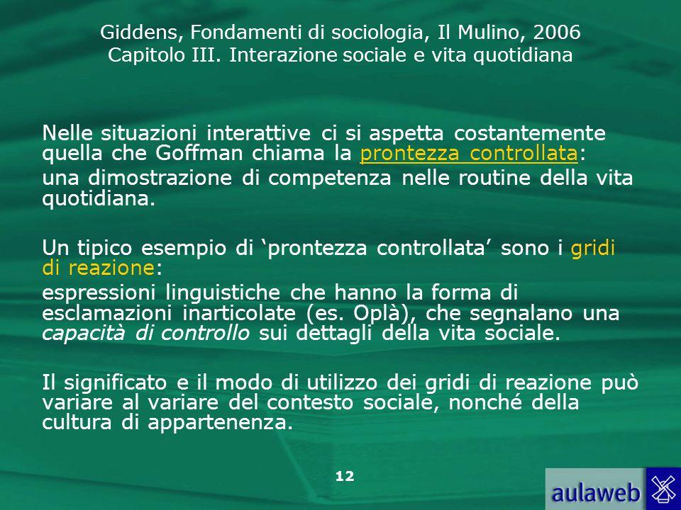 Giddens, Fondamenti di sociologia, Il Mulino, 2006 Capitolo III. Interazione sociale e vita quotidiana 12 Nelle situazioni interattive ci si aspetta c