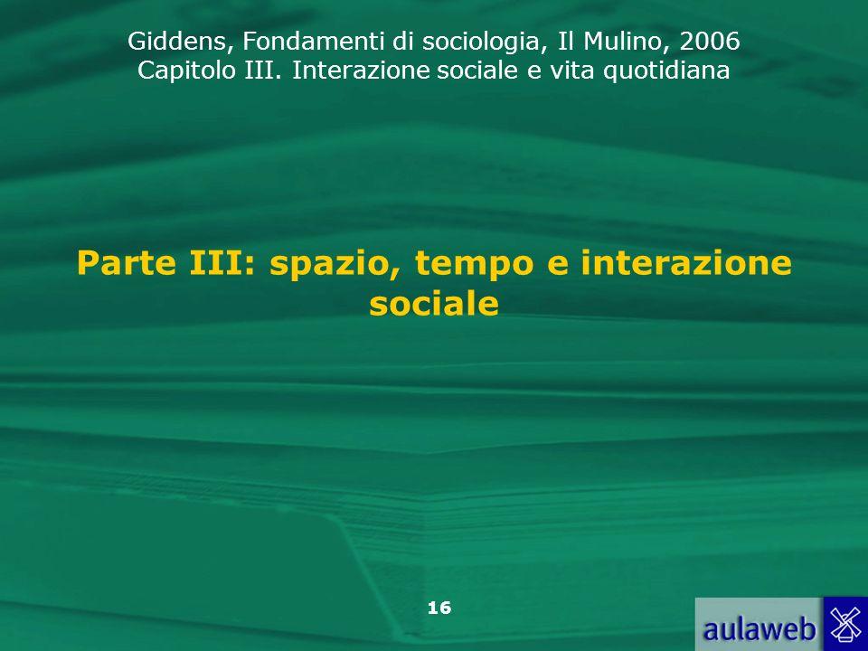 Giddens, Fondamenti di sociologia, Il Mulino, 2006 Capitolo III. Interazione sociale e vita quotidiana 16 Parte III: spazio, tempo e interazione socia