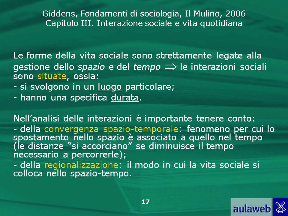Giddens, Fondamenti di sociologia, Il Mulino, 2006 Capitolo III. Interazione sociale e vita quotidiana 17 Le forme della vita sociale sono strettament