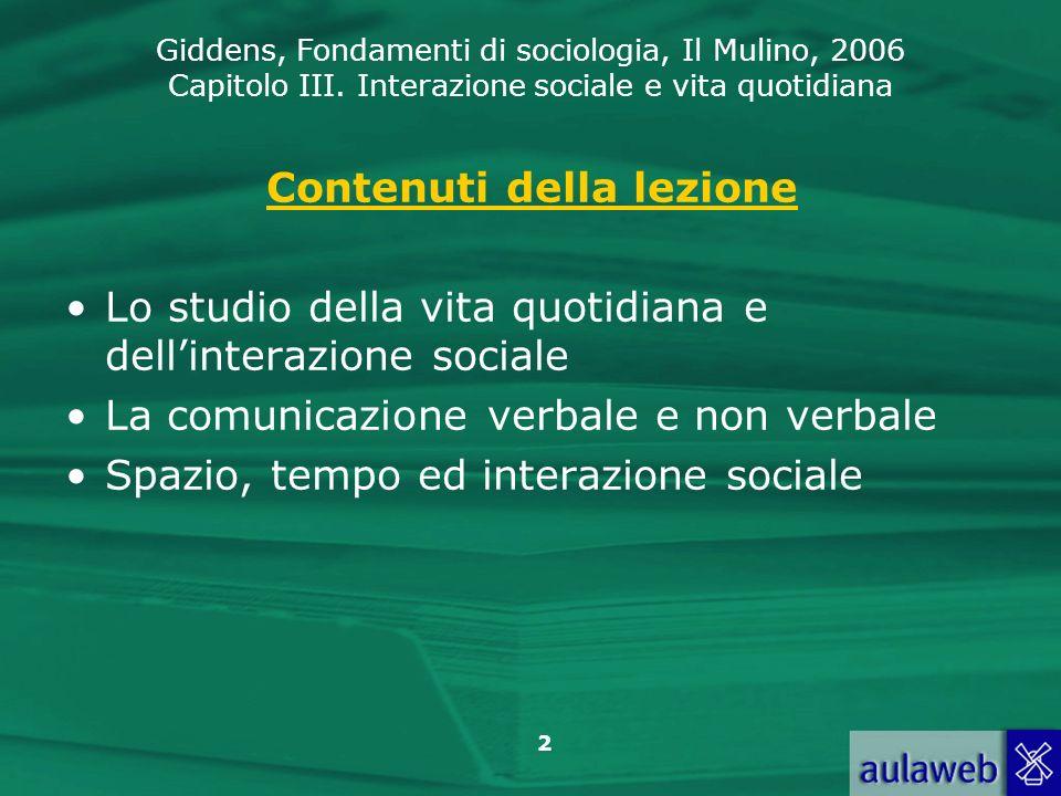 Giddens, Fondamenti di sociologia, Il Mulino, 2006 Capitolo III. Interazione sociale e vita quotidiana 2 Contenuti della lezione Lo studio della vita
