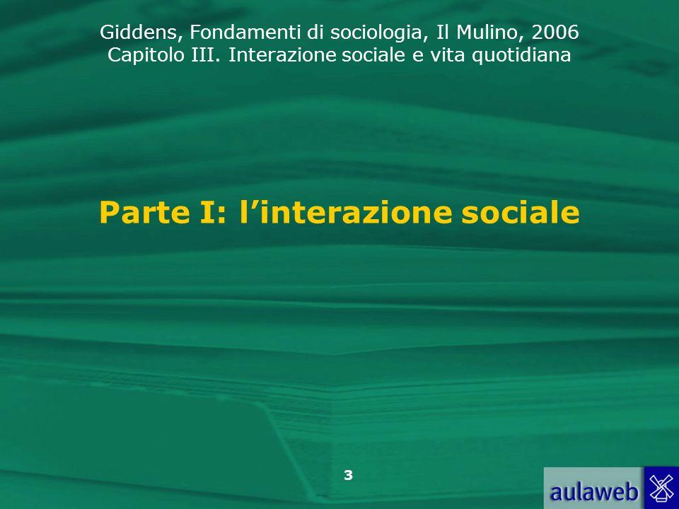 Giddens, Fondamenti di sociologia, Il Mulino, 2006 Capitolo III. Interazione sociale e vita quotidiana 3 Parte I: linterazione sociale