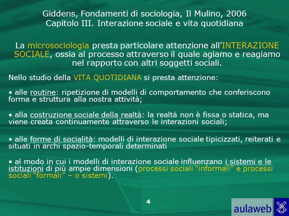 Giddens, Fondamenti di sociologia, Il Mulino, 2006 Capitolo III. Interazione sociale e vita quotidiana 4 La microsociologia presta particolare attenzi