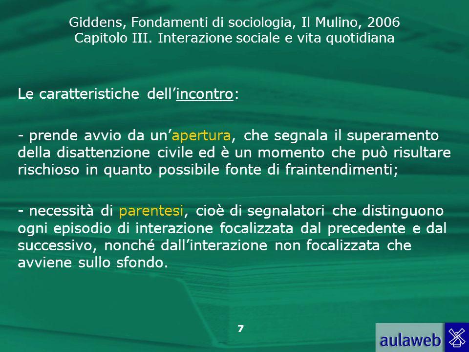 Giddens, Fondamenti di sociologia, Il Mulino, 2006 Capitolo III. Interazione sociale e vita quotidiana 7 Le caratteristiche dellincontro: - prende avv