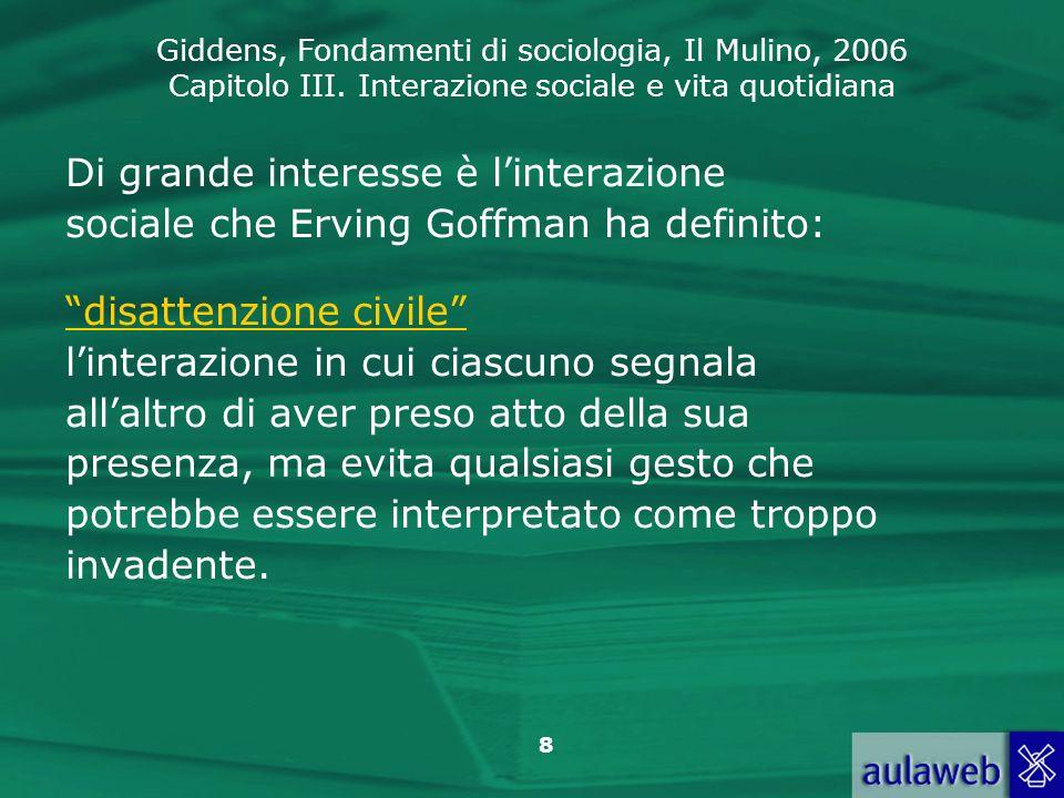Giddens, Fondamenti di sociologia, Il Mulino, 2006 Capitolo III. Interazione sociale e vita quotidiana 8 Di grande interesse è linterazione sociale ch