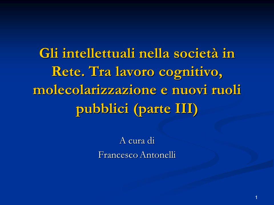 1 Gli intellettuali nella società in Rete. Tra lavoro cognitivo, molecolarizzazione e nuovi ruoli pubblici (parte III) A cura di Francesco Antonelli