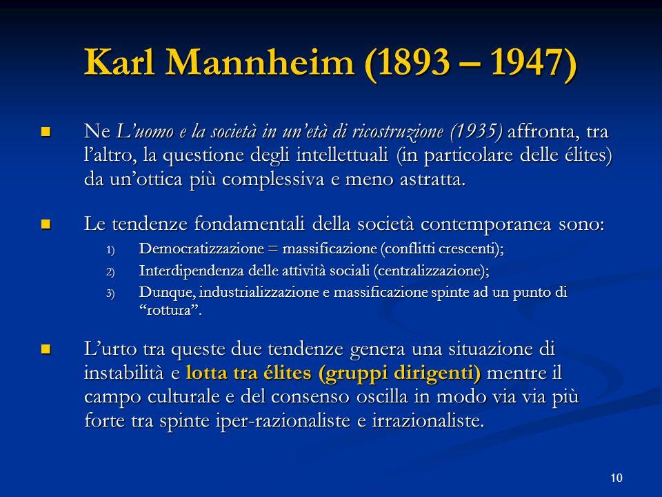 10 Karl Mannheim (1893 – 1947) Ne Luomo e la società in unetà di ricostruzione (1935) affronta, tra laltro, la questione degli intellettuali (in parti