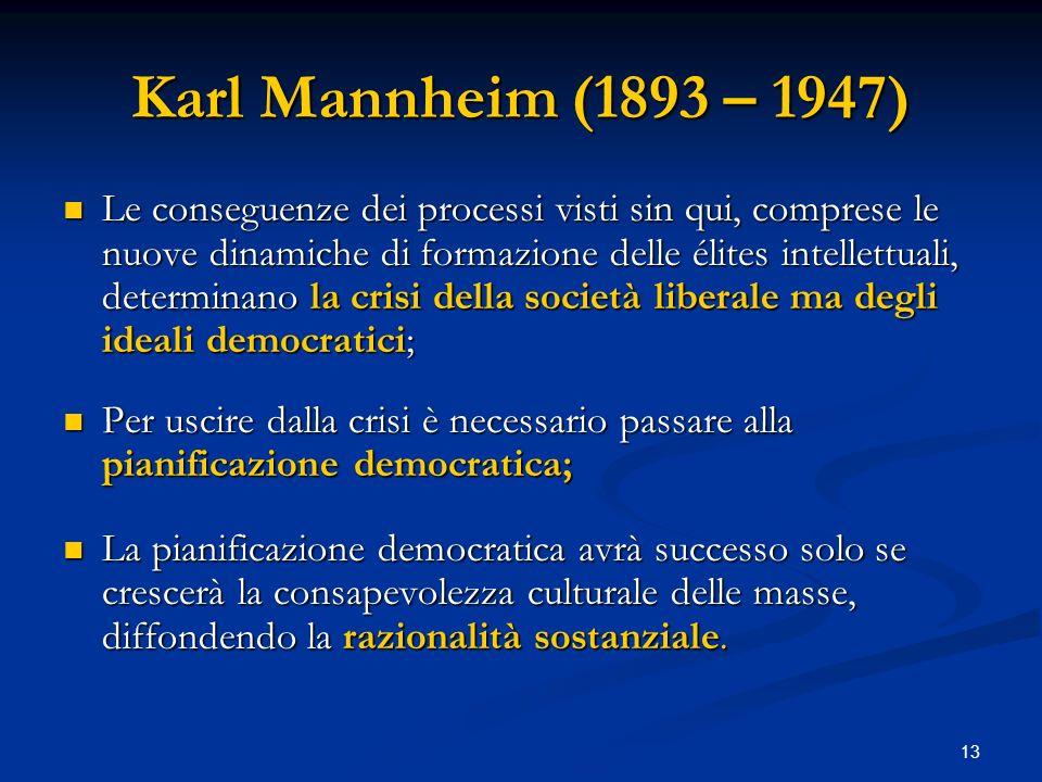 13 Karl Mannheim (1893 – 1947) Le conseguenze dei processi visti sin qui, comprese le nuove dinamiche di formazione delle élites intellettuali, determ