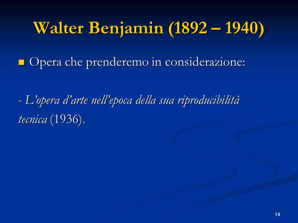 14 Walter Benjamin (1892 – 1940) Opera che prenderemo in considerazione: Opera che prenderemo in considerazione: - Lopera darte nellepoca della sua ri
