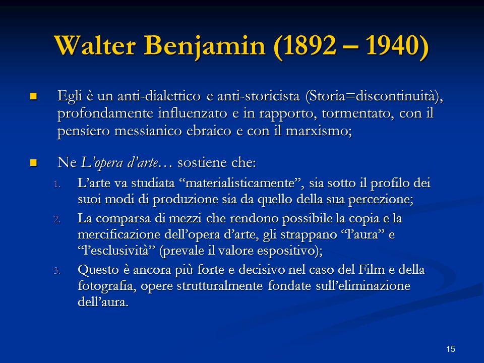 15 Walter Benjamin (1892 – 1940) Egli è un anti-dialettico e anti-storicista (Storia=discontinuità), profondamente influenzato e in rapporto, tormenta