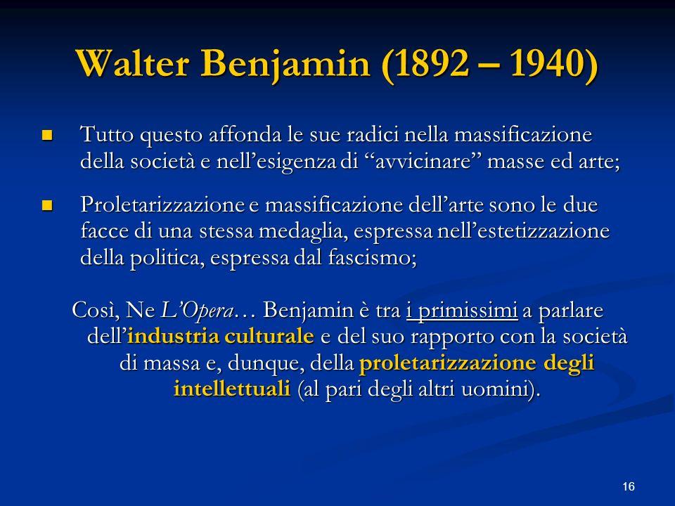 16 Walter Benjamin (1892 – 1940) Tutto questo affonda le sue radici nella massificazione della società e nellesigenza di avvicinare masse ed arte; Tut