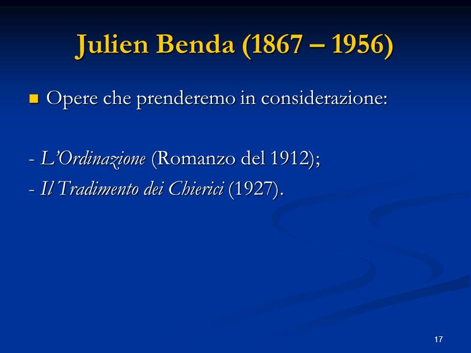 17 Julien Benda (1867 – 1956) Opere che prenderemo in considerazione: Opere che prenderemo in considerazione: - LOrdinazione (Romanzo del 1912); - Il
