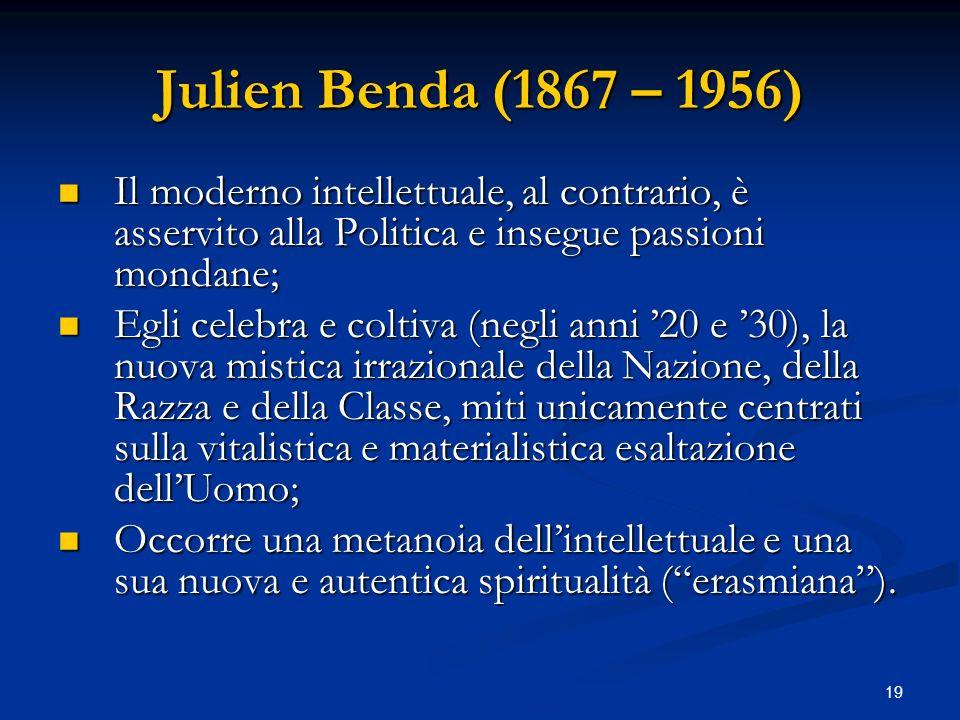 19 Julien Benda (1867 – 1956) Il moderno intellettuale, al contrario, è asservito alla Politica e insegue passioni mondane; Il moderno intellettuale,