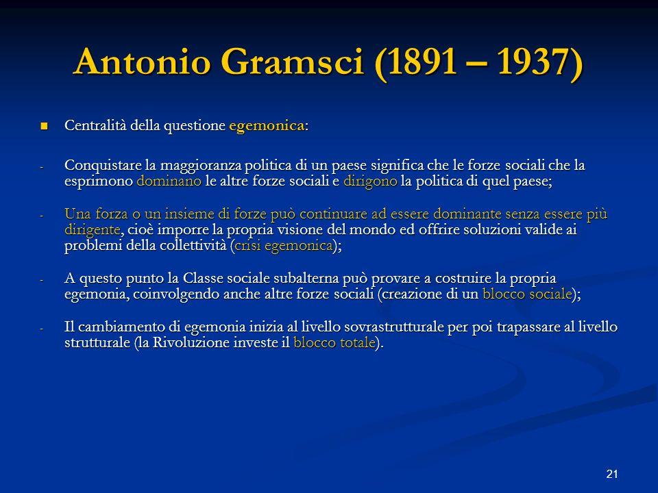 21 Antonio Gramsci (1891 – 1937) Centralità della questione egemonica: Centralità della questione egemonica: - Conquistare la maggioranza politica di