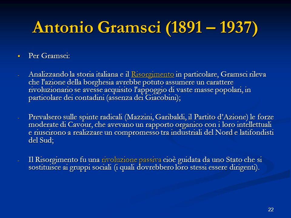 22 Antonio Gramsci (1891 – 1937) Per Gramsci: Per Gramsci: - Analizzando la storia italiana e il Risorgimento in particolare, Gramsci rileva che l'azi