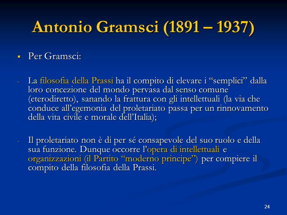 24 Antonio Gramsci (1891 – 1937) Per Gramsci: Per Gramsci: - La filosofia della Prassi ha il compito di elevare i semplici dalla loro concezione del m
