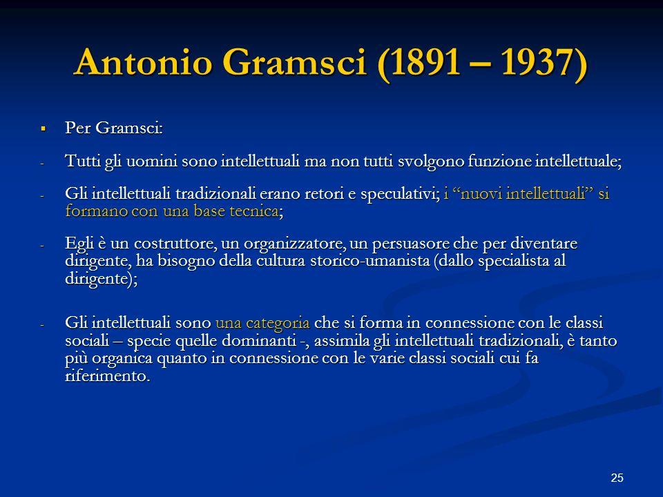 25 Antonio Gramsci (1891 – 1937) Per Gramsci: Per Gramsci: - Tutti gli uomini sono intellettuali ma non tutti svolgono funzione intellettuale; - Gli i