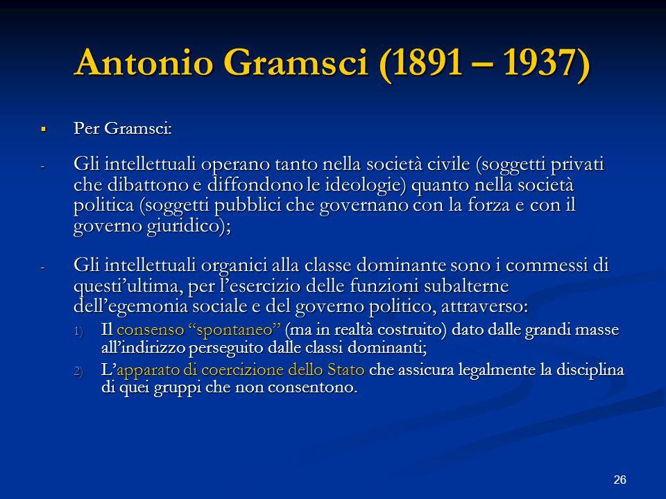 26 Antonio Gramsci (1891 – 1937) Per Gramsci: Per Gramsci: - Gli intellettuali operano tanto nella società civile (soggetti privati che dibattono e di