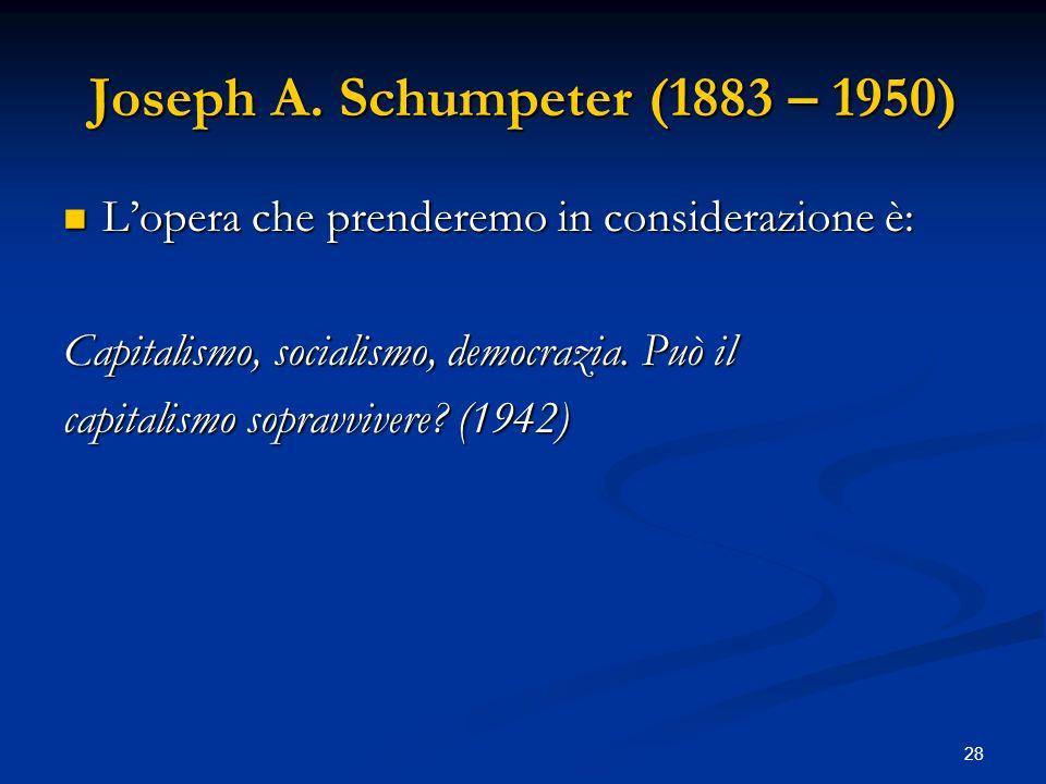 28 Joseph A. Schumpeter (1883 – 1950) Lopera che prenderemo in considerazione è: Lopera che prenderemo in considerazione è: Capitalismo, socialismo, d
