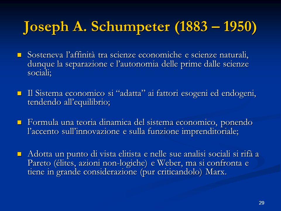 29 Joseph A. Schumpeter (1883 – 1950) Sosteneva laffinità tra scienze economiche e scienze naturali, dunque la separazione e lautonomia delle prime da