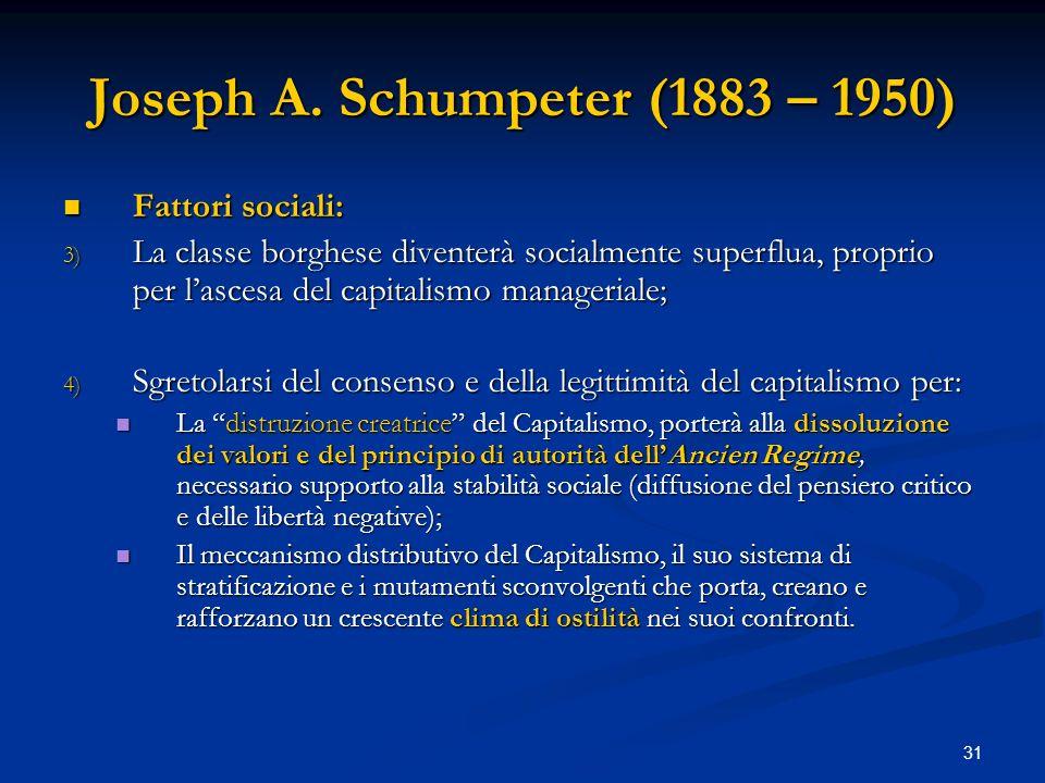 31 Joseph A. Schumpeter (1883 – 1950) Fattori sociali: Fattori sociali: 3) La classe borghese diventerà socialmente superflua, proprio per lascesa del