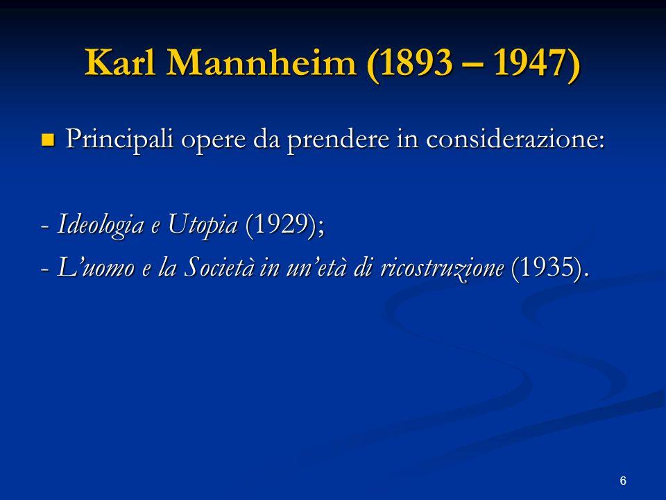 6 Karl Mannheim (1893 – 1947) Principali opere da prendere in considerazione: Principali opere da prendere in considerazione: - Ideologia e Utopia (19