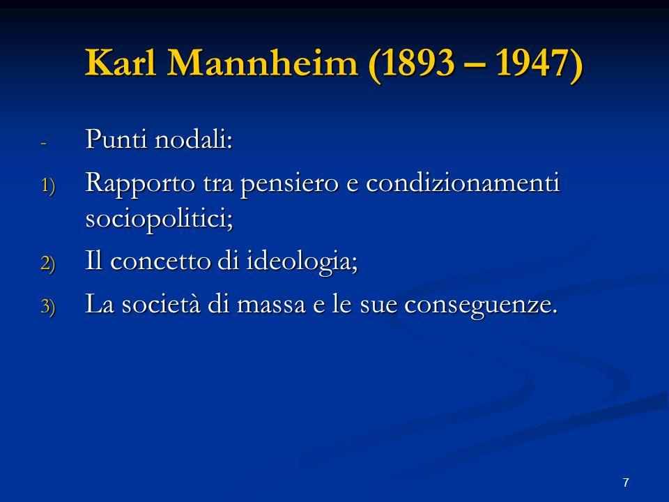7 Karl Mannheim (1893 – 1947) - Punti nodali: 1) Rapporto tra pensiero e condizionamenti sociopolitici; 2) Il concetto di ideologia; 3) La società di