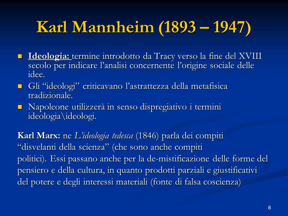 8 Karl Mannheim (1893 – 1947) Ideologia: termine introdotto da Tracy verso la fine del XVIII secolo per indicare lanalisi concernente lorigine sociale