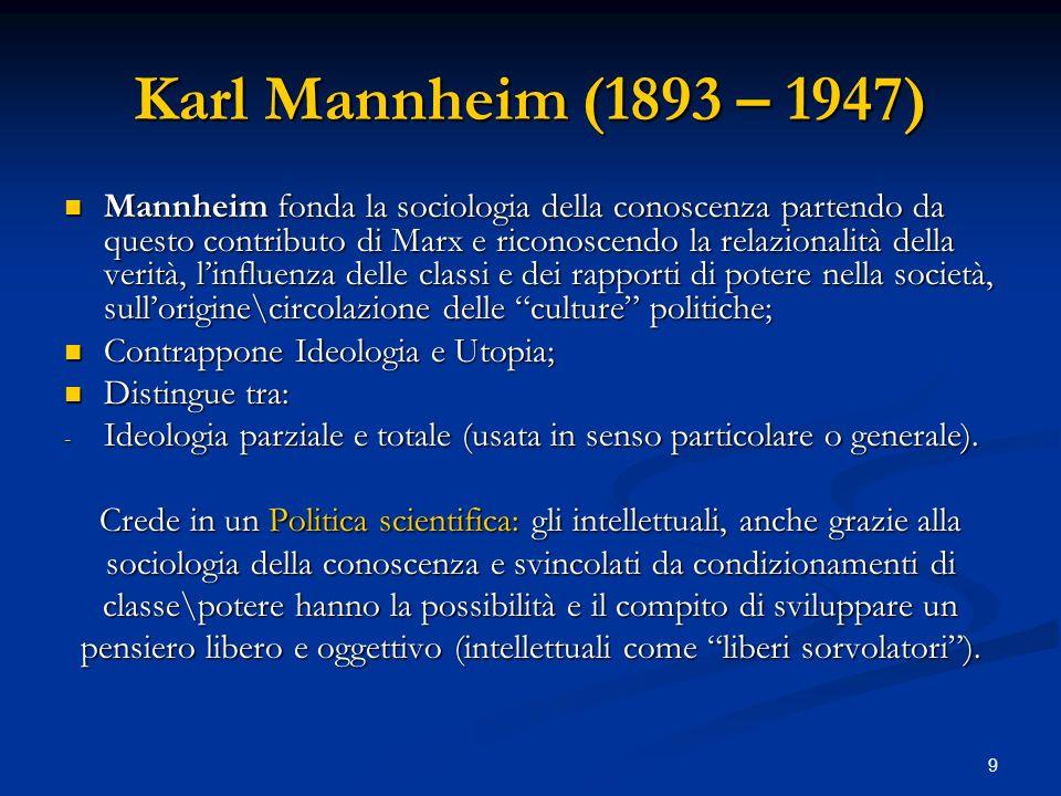 9 Karl Mannheim (1893 – 1947) Mannheim fonda la sociologia della conoscenza partendo da questo contributo di Marx e riconoscendo la relazionalità dell