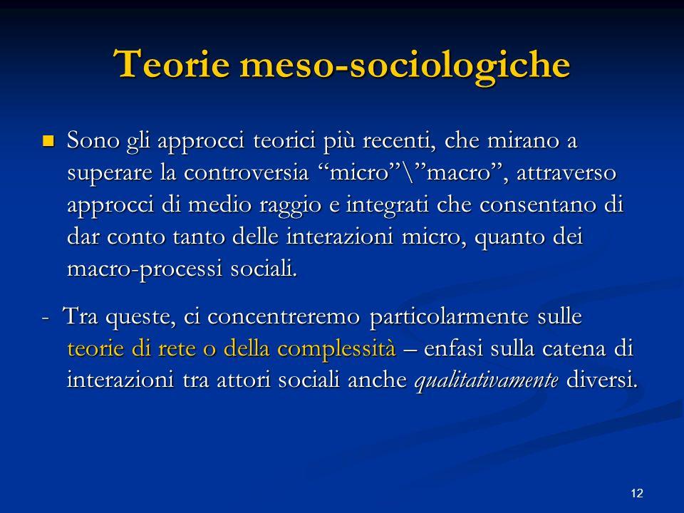 12 Teorie meso-sociologiche Sono gli approcci teorici più recenti, che mirano a superare la controversia micro\macro, attraverso approcci di medio rag