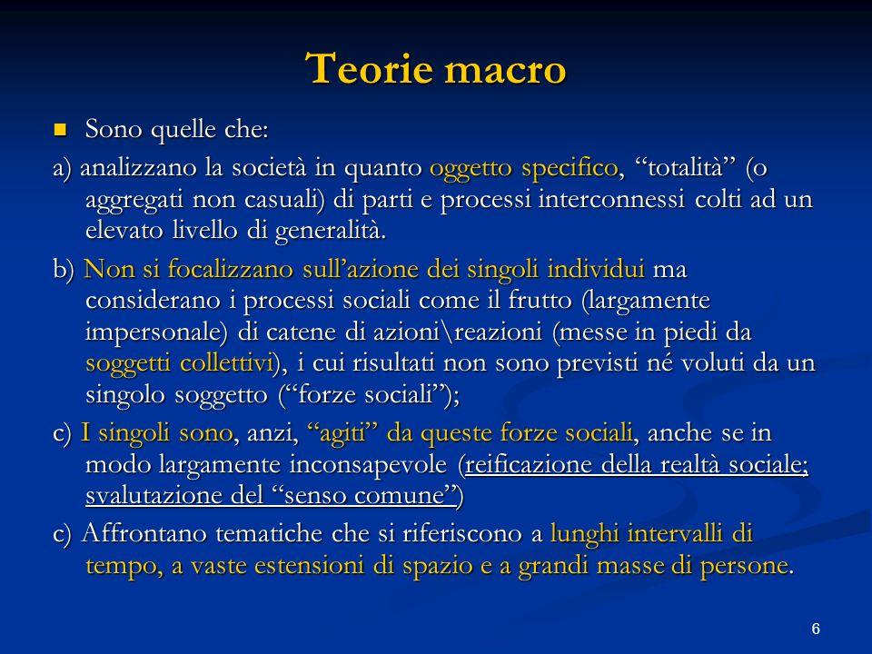 6 Teorie macro Sono quelle che: Sono quelle che: a) analizzano la società in quanto oggetto specifico, totalità (o aggregati non casuali) di parti e p