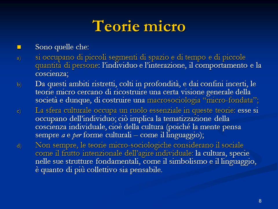 8 Teorie micro Sono quelle che: Sono quelle che: a) si occupano di piccoli segmenti di spazio e di tempo e di piccole quantità di persone: lindividuo