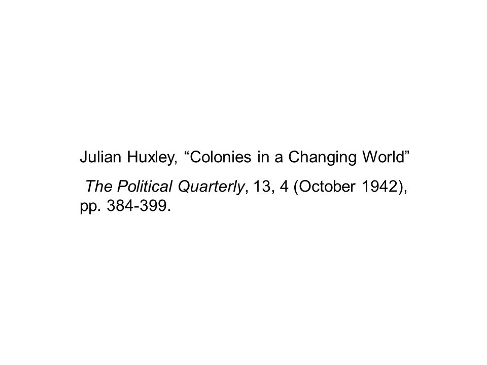 Julian Huxley, Colonies in a Changing World The Political Quarterly, 13, 4 (October 1942), pp. 384-399.