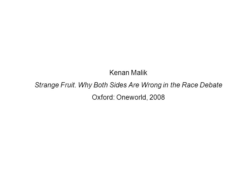 Kenan Malik Strange Fruit. Why Both Sides Are Wrong in the Race Debate Oxford: Oneworld, 2008