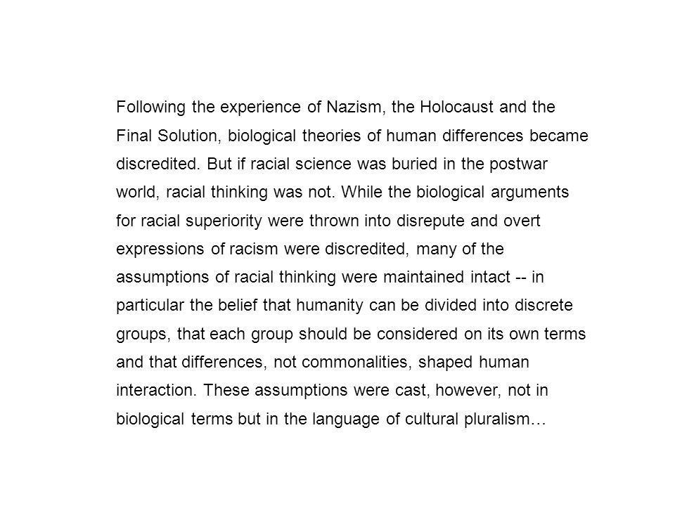 Following the experience of Nazism, the Holocaust and the Final Solution, biological theories of human differences became discredited. But if racial s