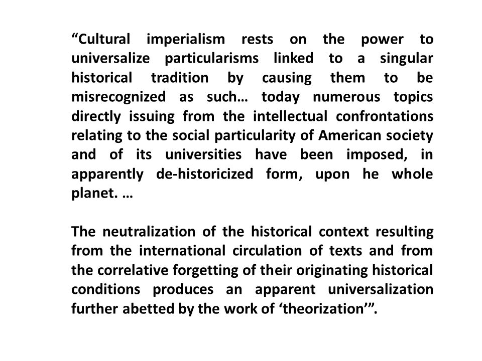 Cultural imperialism rests on the power to universalize particularisms linked to a singular historical tradition by causing them to be misrecognized a