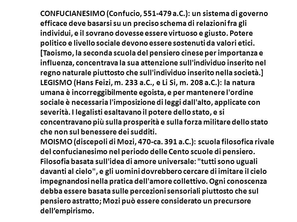 CONFUCIANESIMO (Confucio, 551-479 a.C.): un sistema di governo efficace deve basarsi su un preciso schema di relazioni fra gli individui, e il sovrano dovesse essere virtuoso e giusto.